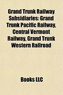 Grand Trunk Railway Subsidiaries: Grand Trunk Pacific Railway, Central Vermont Railway, Grand Trunk Western Railroad