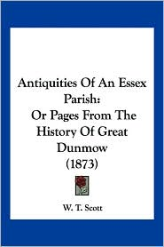 Antiquities of an Essex Parish: Or Pages from the History of Great Dunmow (1873) - W. T. Scott