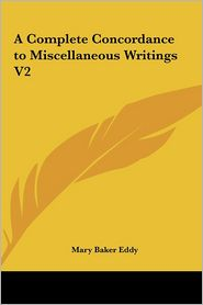 A Complete Concordance to Miscellaneous Writings V2 - Mary Baker Eddy