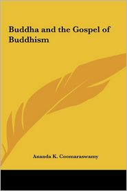 Buddha and the Gospel of Buddhism - Ananda K. Coomaraswamy