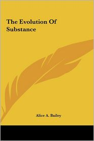The Evolution Of Substance - Alice A. Bailey