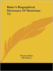 Baker's Biographical Dictionary Of Musicians V2 - Theodore Baker, Alfred Remy (Editor)