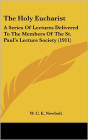 The Holy Eucharist: A Series Of Lectures Delivered To The Members Of The St. Paul's Lecture Society (1911) - W.C.E. Newbolt
