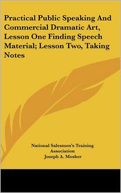 Practical Public Speaking And Commercial Dramatic Art, Lesson One Finding Speech Material; Lesson Two, Taking Notes - National Salesmen's Training Association, Joseph A. Mosher