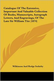 Catalogue of the Extensive, Important and Valuable Collection of Books, Manuscripts, Autograph Letters, and Engravings, of the Late Sir William Tite ( - Sotheby Wilkinson & Hodge, Sotheby Wilkinson & . Hodge