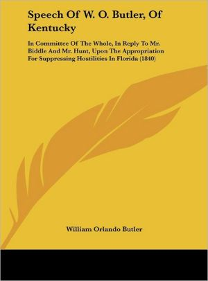 Speech of W.O. Butler, of Kentucky: In Committee of the Whole, in Reply to Mr. Biddle and Mr. Hunt, Upon the Appropriation for Suppressing Hostilitie