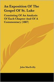 An Exposition Of The Gospel Of St. Luke: Consisting Of An Analysis Of Each Chapter And Of A Commentary (1887) - John MacEvilly