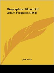 Biographical Sketch of Adam Ferguson (1864) - John Small