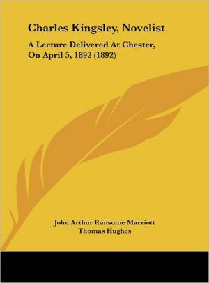 Charles Kingsley, Novelist: A Lecture Delivered At Chester, On April 5, 1892 (1892) - John Arthur Ransome Marriott, Foreword by Thomas Hughes