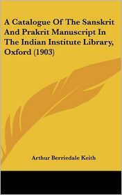 A Catalogue Of The Sanskrit And Prakrit Manuscript In The Indian Institute Library, Oxford (1903) - Arthur Berriedale Keith