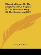 Moore, George Henry: Historical Notes On The Employment Of Negroes In The American Army Of The Revolution (1862)