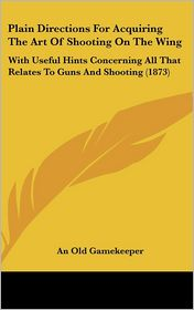 Plain Directions for Acquiring the Art of Shooting on the Wing: With Useful Hints Concerning All That Relates to Guns and Shooting (1873) - Old Gamekeeper An Old Gamekeeper