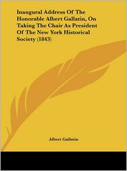 Inaugural Address of the Honorable Albert Gallatin, on Taking the Chair as President of the New York Historical Society (1843) - Albert Gallatin