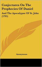 Conjectures on the Prophecies of Daniel: And the Apocalypse of St. John (1795) - Anonymous