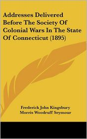 Addresses Delivered Before The Society Of Colonial Wars In The State Of Connecticut (1895) - Frederick John Kingsbury, George Leon Walker, Morris Woodruff Seymour