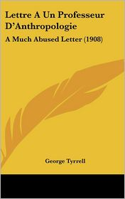 Lettre A Un Professeur D'Anthropologie: A Much Abused Letter (1908) - George Tyrrell