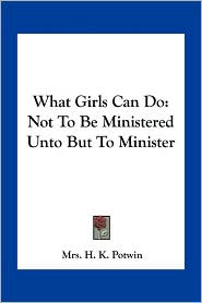 What Girls Can Do: Not To Be Ministered Unto But To Minister - Mrs. H. K. Potwin