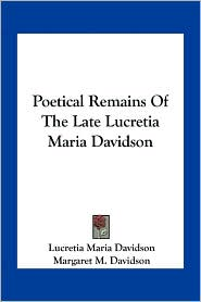 Poetical Remains Of The Late Lucretia Maria Davidson - Lucretia Maria Davidson, Margaret M. Davidson (Editor)