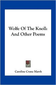 Wolfe Of The Knoll: And Other Poems - Caroline Crane Marsh