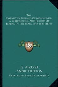 The Embassy in Ireland of Monsignor G.B. Rinuccini, Archbisthe Embassy in Ireland of Monsignor G.B. Rinuccini, Archbishop of Fermo, in the Years 164 - G. Aizazza, Annie Hutton (Translator)