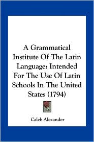A Grammatical Institute Of The Latin Language: Intended For The Use Of Latin Schools In The United States (1794) - Caleb Alexander