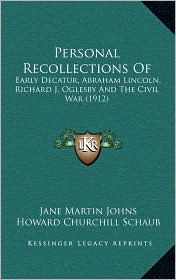 Personal Recollections Of: Early Decatur, Abraham Lincoln, Richard J. Oglesby And The Civil War (1912) - Jane Martin Johns, Howard Churchill Schaub (Editor)