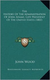 The History Of The Administration Of John Adams, Late President Of The United States (1802) - John Wood