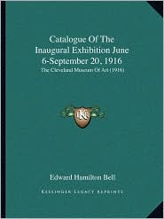Catalogue Of The Inaugural Exhibition June 6-September 20, 1916: The Cleveland Museum Of Art (1916) - Edward Hamilton Bell