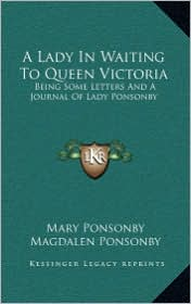 A Lady In Waiting To Queen Victoria: Being Some Letters And A Journal Of Lady Ponsonby - Mary Ponsonby, Magdalen Ponsonby (Editor)