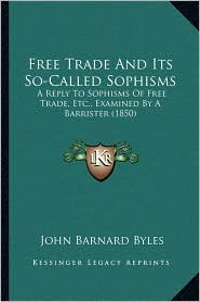 Free Trade And Its So-Called Sophisms: A Reply To Sophisms Of Free Trade, Etc, Examined By A Barrister (1850) - John Barnard Byles