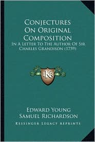 Conjectures On Original Composition: In A Letter To The Author Of Sir Charles Grandison (1759) - Edward Young, Samuel Richardson