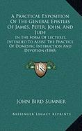 A  Practical Exposition of the General Epistles of James, Peter, John, and Jude: In the Form of Lectures, Intended to Assist the Practice of Domestic