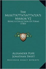 The Muse s Mirror V2: Being A Collection Of Poems (1783) - Alexander Pope, Jonathan Swift