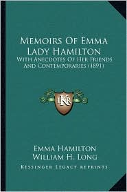 Memoirs Of Emma Lady Hamilton: With Anecdotes Of Her Friends And Contemporaries (1891) - Emma Hamilton, William H. Long (Editor)