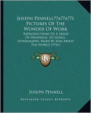 Joseph Pennell s Pictures Of The Wonder Of Work: Reproductions Of A Series Of Drawings, Etchings, Lithographs, Made By Him About The World (1916) - Joseph Pennell