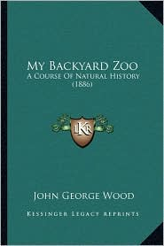 My Backyard Zoo: A Course Of Natural History (1886) - John George Wood
