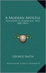 A Modern Apostle: Alexander N. Somerville, 1813-1889 (1891) - George Smith