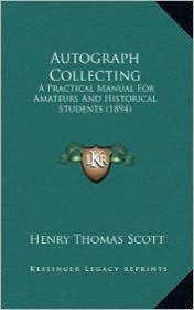 Autograph Collecting: A Practical Manual for Amateurs and Historical Students (1894) - Henry Thomas Scott