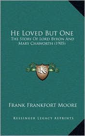 He Loved But One: The Story Of Lord Byron And Mary Chaworth (1905) - Frank Frankfort Moore