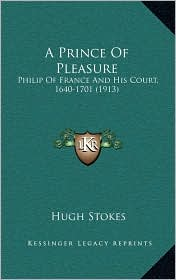 A Prince Of Pleasure: Philip Of France And His Court, 1640-1701 (1913) - Hugh Stokes