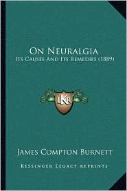 On Neuralgia: Its Causes and Its Remedies (1889) - James Compton Burnett