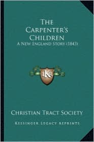 The Carpenter's Children: A New England Story (1843) - Christian Tract Society