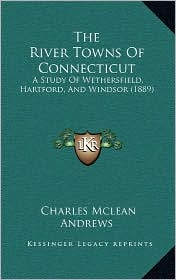 The River Towns of Connecticut: A Study of Wethersfield, Hartford, and Windsor (1889) - Charles McLean Andrews