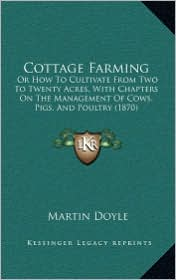 Cottage Farming: Or How To Cultivate From Two To Twenty Acres, With Chapters On The Management Of Cows, Pigs, And Poultry (1870) - Martin Doyle