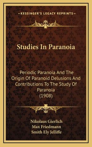 Studies In Paranoia: Periodic Paranoia And The Origin Of Paranoid Delusions And Contributions To The Study Of Paranoia (1908)