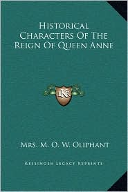 Historical Characters Of The Reign Of Queen Anne - Mrs. M. O. W. Oliphant