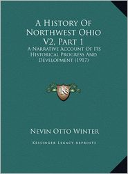 A History Of Northwest Ohio V2, Part 1: A Narrative Account Of Its Historical Progress And Development (1917) - Nevin Otto Winter