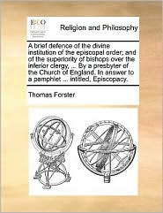 A brief defence of the divine institution of the episcopal order; and of the superiority of bishops over the inferior clergy, ... By a presbyter of the Church of England. In answer to a pamphlet ... intitled, Episcopacy. - Thomas Forster