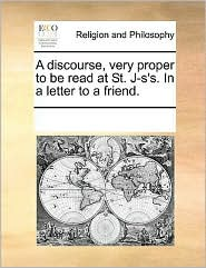 A discourse, very proper to be read at St. J-s's. In a letter to a friend. - See Notes Multiple Contributors