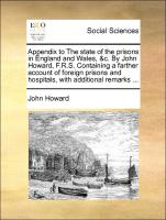 Appendix to The state of the prisons in England and Wales, &c. By John Howard, F.R.S. Containing a farther account of foreign prisons and hospitals, with additional remarks ...